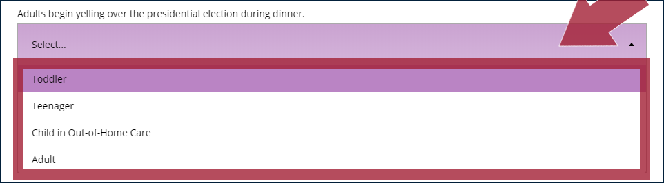 "Example dropdown question prompt (""Adults begin yelling over the presidential election during dinner.""), with an arrow indicating the ""Select..."" menu button, and with the dropdown menu options expanded and highlighted: ""Toddler"", ""Teenager"", ""Child in Out-of-Home Care"", and ""Adult"""
