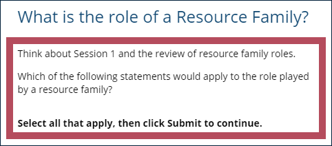 "Example multiple-choice question, with the question instructions highlighted: ""Think about Session 1 and the review of resource family roles. Which of the following statements would apply to the role played by a resource family? Select all that apply, then click Submit to continue."""